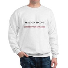 Real Men Become Construction Managers Sweatshirt
