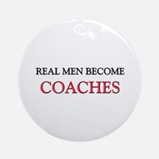 Real Men Become Coaches Ornament (Round)