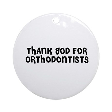 THANK GOD FOR ORTHODONTISTS Ornament (Round)