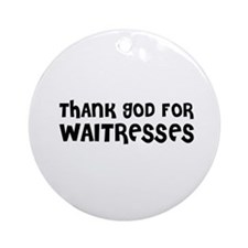 THANK GOD FOR WAITRESSES Ornament (Round)