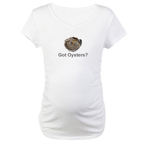 Got Oysters? Maternity T-Shirt
