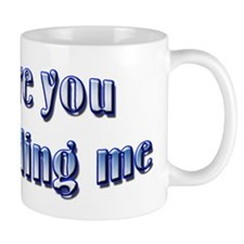 Are you kidding me Mug