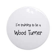 I'm training to be a Wood Turner Ornament (Round)