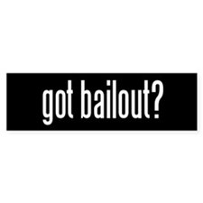 Got bailout? Bumper Bumper Sticker
