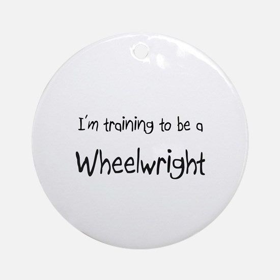I'm training to be a Wheelwright Ornament (Round)