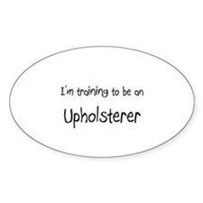I'm Training To Be An Upholsterer Oval Decal