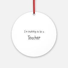 I'm training to be a Teacher Ornament (Round)