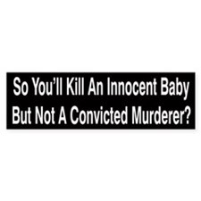 So You'll Kill An Innocent Baby Bumper Bumper Sticker