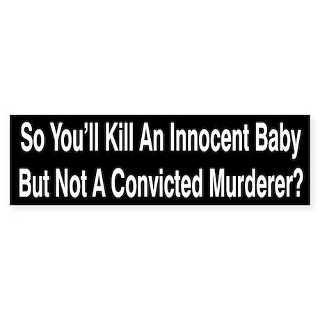 So You'll Kill An Innocent Baby Bumper Sticker