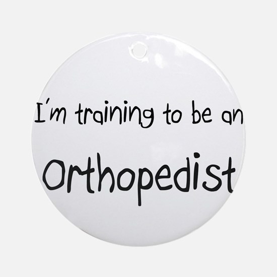 I'm Training To Be An Orthopedist Ornament (Round)