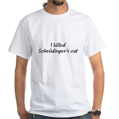 I Killed Schrödinger's Cat White T-Shirt