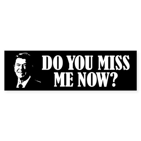 Do you miss Reagan now? Bumper Sticker