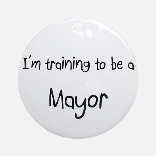 I'm training to be a Mayor Ornament (Round)