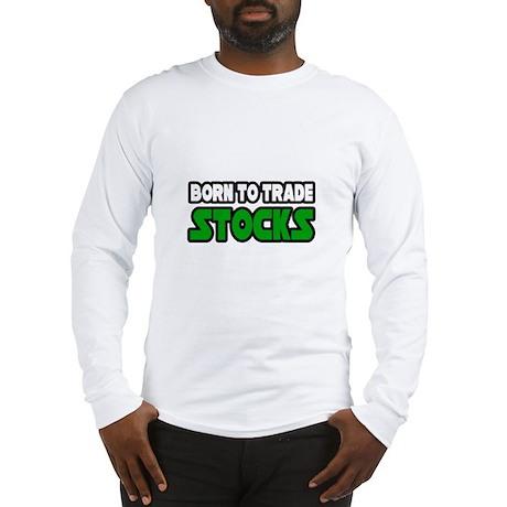 """""""Born To Trade Stocks"""" Long Sleeve T-Shirt"""