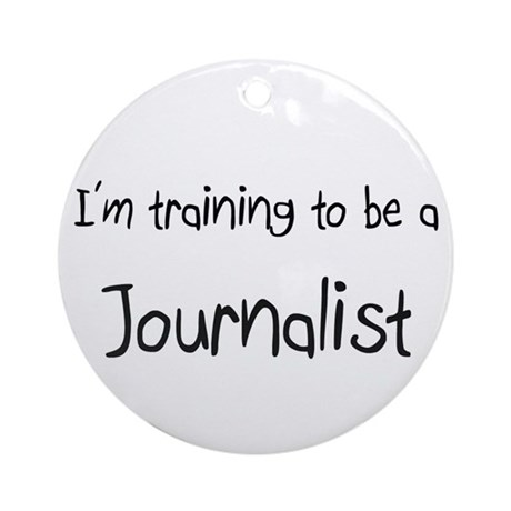 I'm training to be a Journalist Ornament (Round)