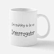 I'm Training To Be An Interrogator Mug