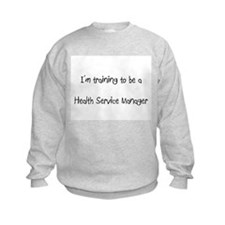 I'm training to be a Health Service Manager Sweatshirt