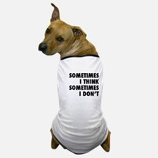 Sometimes I Think, Sometimes I Don't Dog T-Shirt