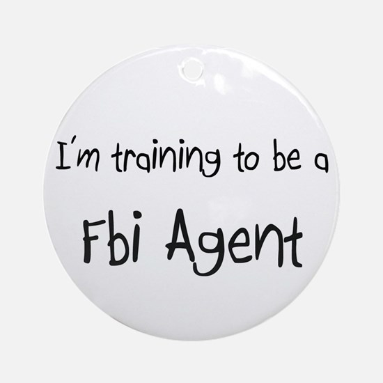 I'm training to be a Fbi Agent Ornament (Round)
