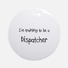 I'm training to be a Dispatcher Ornament (Round)