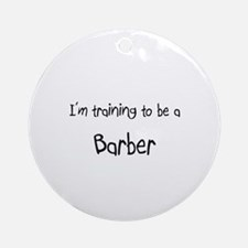 I'm training to be a Barber Ornament (Round)