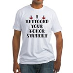 I Tattooed your Honor Student Fitted T-Shirt