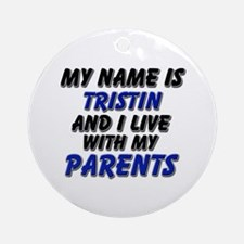 my name is tristin and I live with my parents Orna