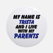 my name is trista and I live with my parents Ornam