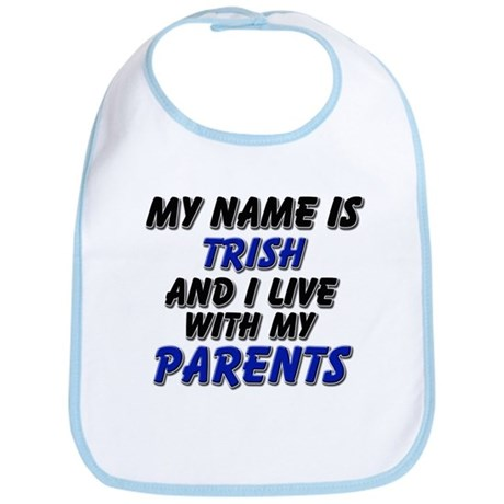 my name is trish and I live with my parents Bib