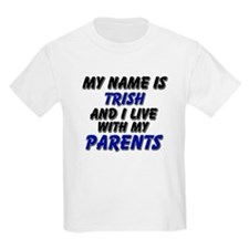 my name is trish and I live with my parents T-Shirt