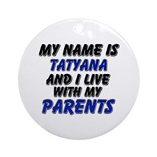 my name is tatyana and I live with my parents Orna