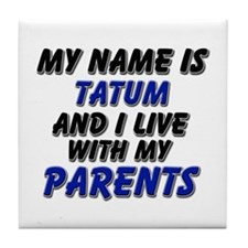 my name is tatum and I live with my parents Tile C