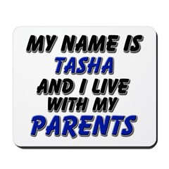 my name is tasha and I live with my parents Mousep