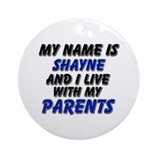 my name is shayne and I live with my parents Ornam