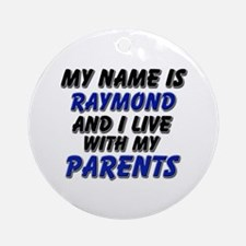 my name is raymond and I live with my parents Orna
