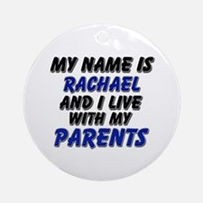 my name is rachael and I live with my parents Orna