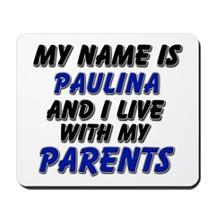 my name is paulina and I live with my parents Mous