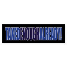 TAXED ENOUGH ALREADY! Bumper Bumper Sticker