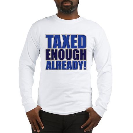TAXED ENOUGH ALREADY! Long Sleeve T-Shirt