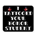 I Tattooed your Honor Student Mousepad