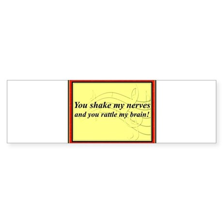 """You Shake My Nerves"" Bumper Sticker"