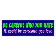 BE CAREFUL WHO YOU HATE Bumper Car Sticker