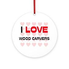 I LOVE WOOD CARVERS Ornament (Round)