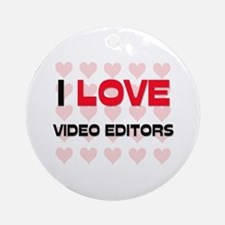 I LOVE VIDEO EDITORS Ornament (Round)