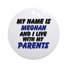 my name is meghan and I live with my parents Ornam