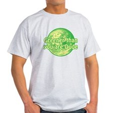GREENER THAN YOU ARE DUDE T-Shirt