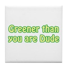 GREENER THAN YOU ARE DUDE Tile Coaster
