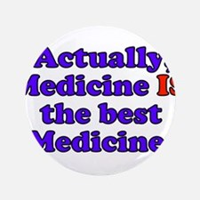 "Actually Medicine IS the best Medicine 3.5"" Button"