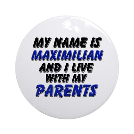 my name is maximilian and I live with my parents O