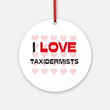 I LOVE TAXIDERMISTS Ornament (Round)